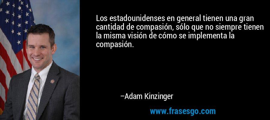 Los estadounidenses en general tienen una gran cantidad de compasión, sólo que no siempre tienen la misma visión de cómo se implementa la compasión. – Adam Kinzinger