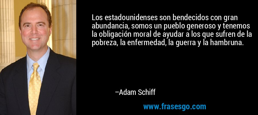 Los estadounidenses son bendecidos con gran abundancia, somos un pueblo generoso y tenemos la obligación moral de ayudar a los que sufren de la pobreza, la enfermedad, la guerra y la hambruna. – Adam Schiff