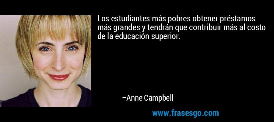 Los estudiantes más pobres obtener préstamos más grandes y tendrán que contribuir más al costo de la educación superior. – Anne Campbell