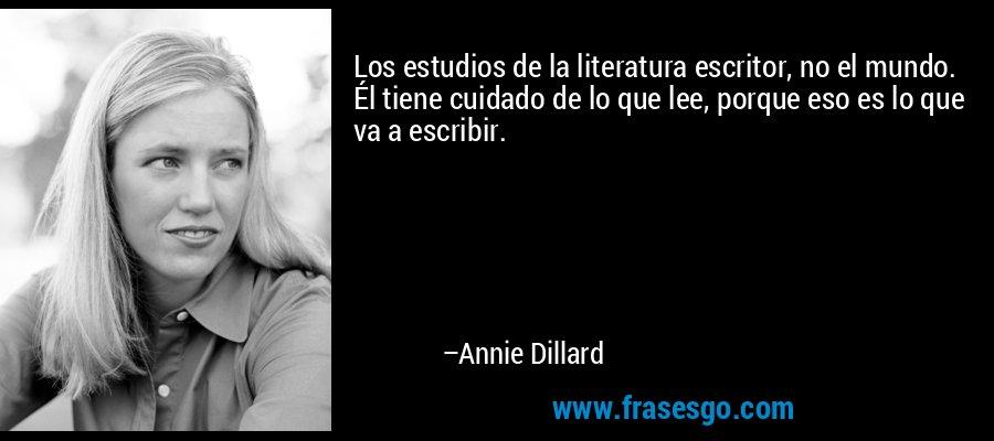 Los estudios de la literatura escritor, no el mundo. Él tiene cuidado de lo que lee, porque eso es lo que va a escribir. – Annie Dillard