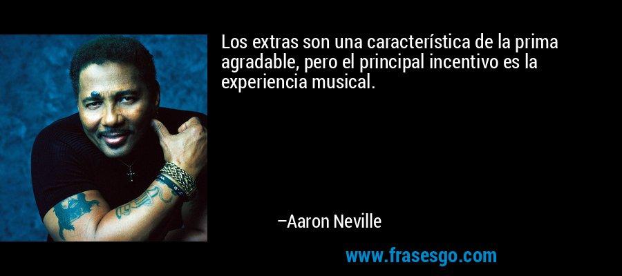 Los extras son una característica de la prima agradable, pero el principal incentivo es la experiencia musical. – Aaron Neville