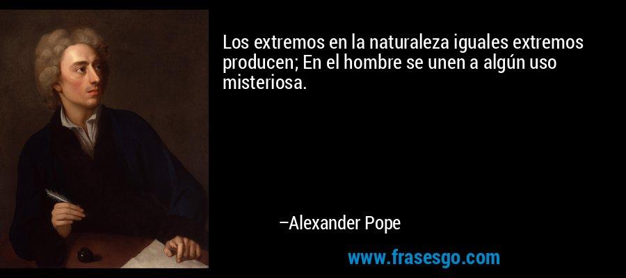 Los extremos en la naturaleza iguales extremos producen; En el hombre se unen a algún uso misteriosa. – Alexander Pope