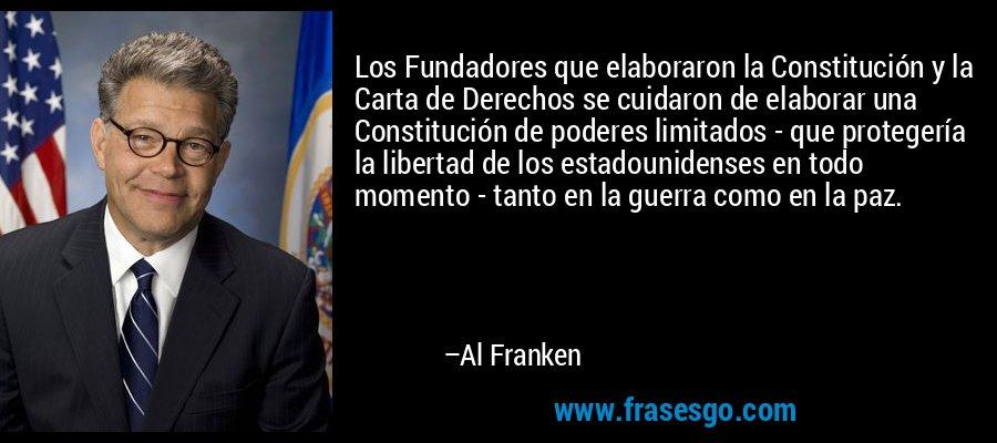 Los Fundadores que elaboraron la Constitución y la Carta de Derechos se cuidaron de elaborar una Constitución de poderes limitados - que protegería la libertad de los estadounidenses en todo momento - tanto en la guerra como en la paz. – Al Franken