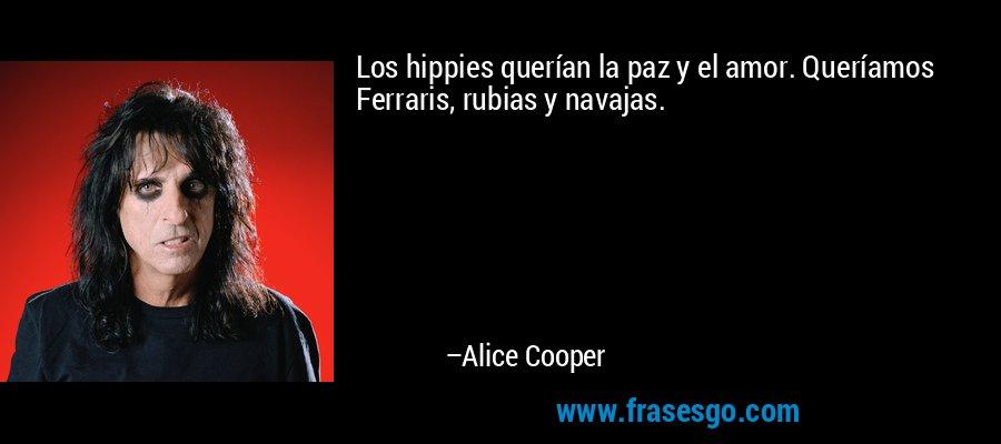 Los hippies querían la paz y el amor. Queríamos Ferraris, rubias y navajas. – Alice Cooper