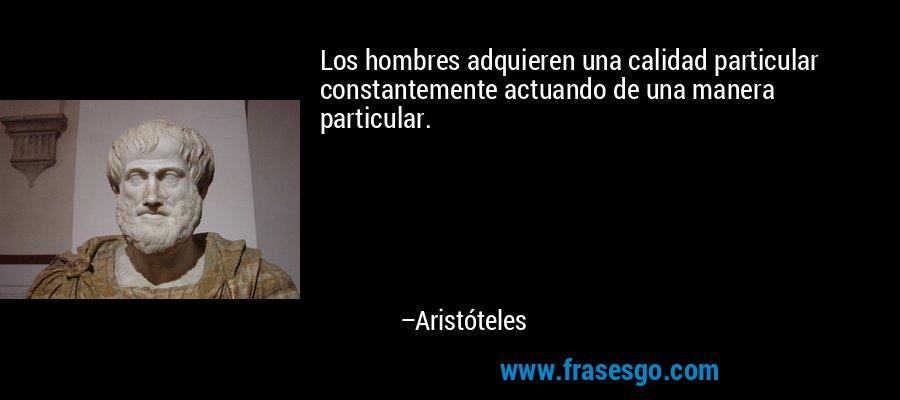 Los hombres adquieren una calidad particular constantemente actuando de una manera particular. – Aristóteles