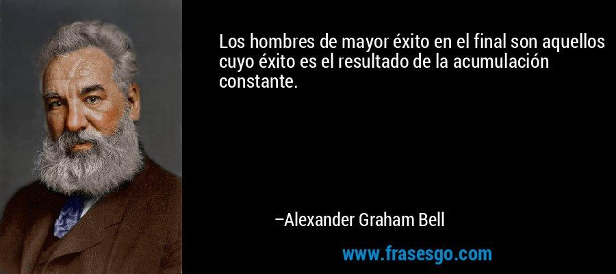 Los hombres de mayor éxito en el final son aquellos cuyo éxito es el resultado de la acumulación constante. – Alexander Graham Bell