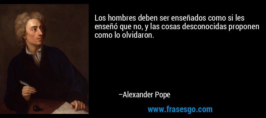 Los hombres deben ser enseñados como si les enseñó que no, y las cosas desconocidas proponen como lo olvidaron. – Alexander Pope