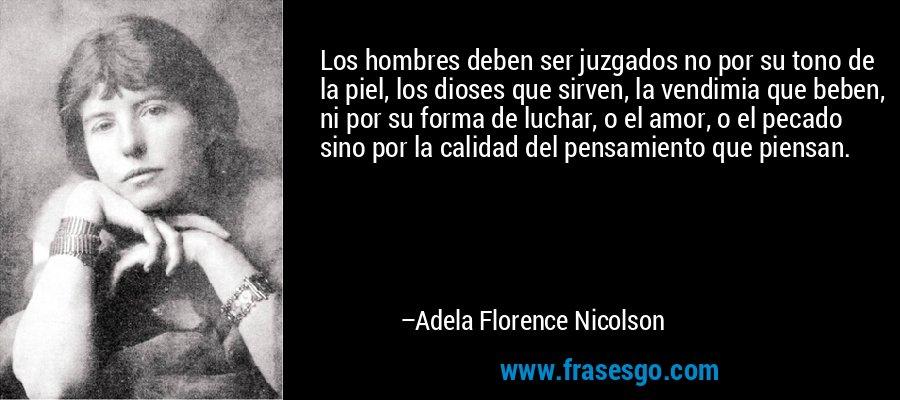 Los hombres deben ser juzgados no por su tono de la piel, los dioses que sirven, la vendimia que beben, ni por su forma de luchar, o el amor, o el pecado sino por la calidad del pensamiento que piensan. – Adela Florence Nicolson