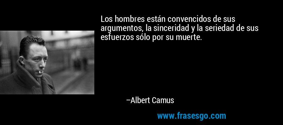 Los hombres están convencidos de sus argumentos, la sinceridad y la seriedad de sus esfuerzos sólo por su muerte. – Albert Camus