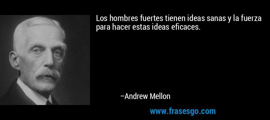 Los hombres fuertes tienen ideas sanas y la fuerza para hacer estas ideas eficaces. – Andrew Mellon