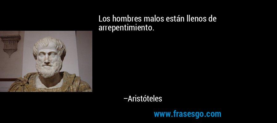 Los hombres malos están llenos de arrepentimiento. – Aristóteles