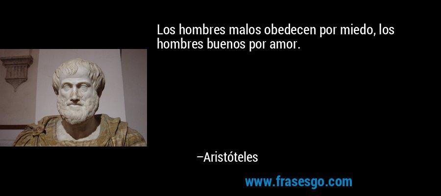 Los hombres malos obedecen por miedo, los hombres buenos por amor. – Aristóteles
