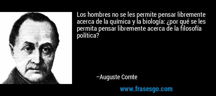 Los hombres no se les permite pensar libremente acerca de la química y la biología: ¿por qué se les permita pensar libremente acerca de la filosofía política? – Auguste Comte