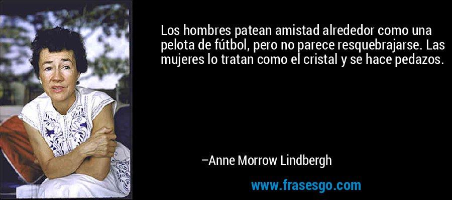 Los hombres patean amistad alrededor como una pelota de fútbol, pero no parece resquebrajarse. Las mujeres lo tratan como el cristal y se hace pedazos. – Anne Morrow Lindbergh