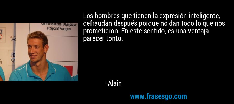Los hombres que tienen la expresión inteligente, defraudan después porque no dan todo lo que nos prometieron. En este sentido, es una ventaja parecer tonto. – Alain
