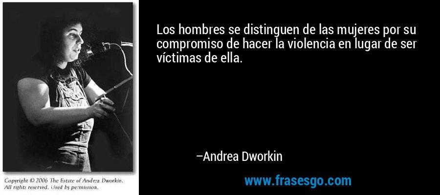 Los hombres se distinguen de las mujeres por su compromiso de hacer la violencia en lugar de ser víctimas de ella. – Andrea Dworkin