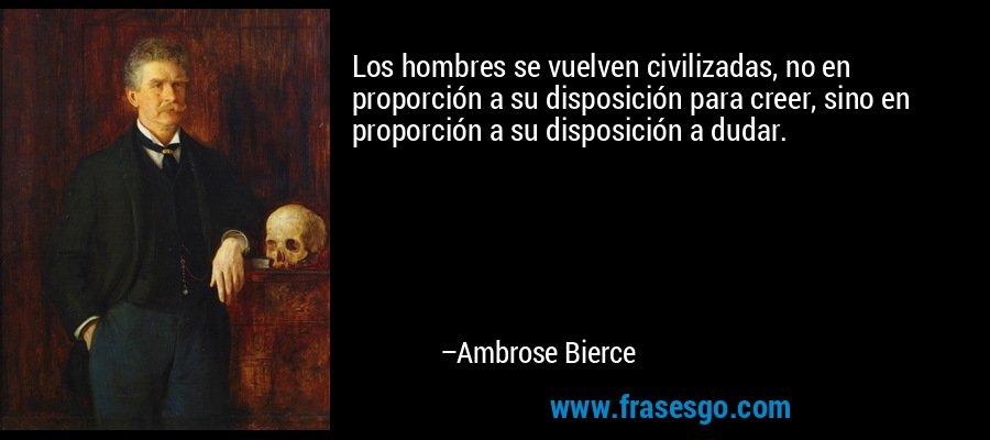 Los hombres se vuelven civilizadas, no en proporción a su disposición para creer, sino en proporción a su disposición a dudar. – Ambrose Bierce