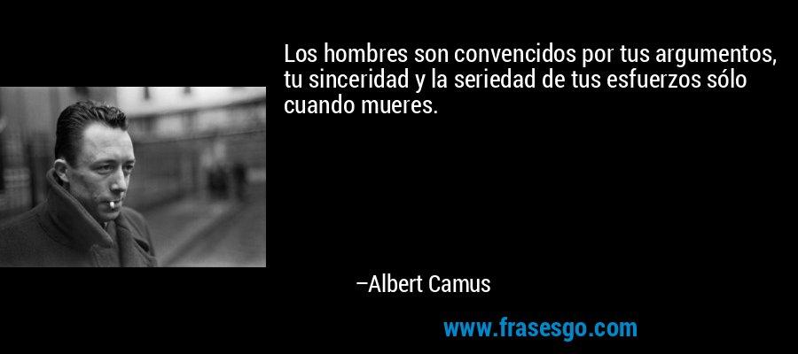 Los hombres son convencidos por tus argumentos, tu sinceridad y la seriedad de tus esfuerzos sólo cuando mueres. – Albert Camus