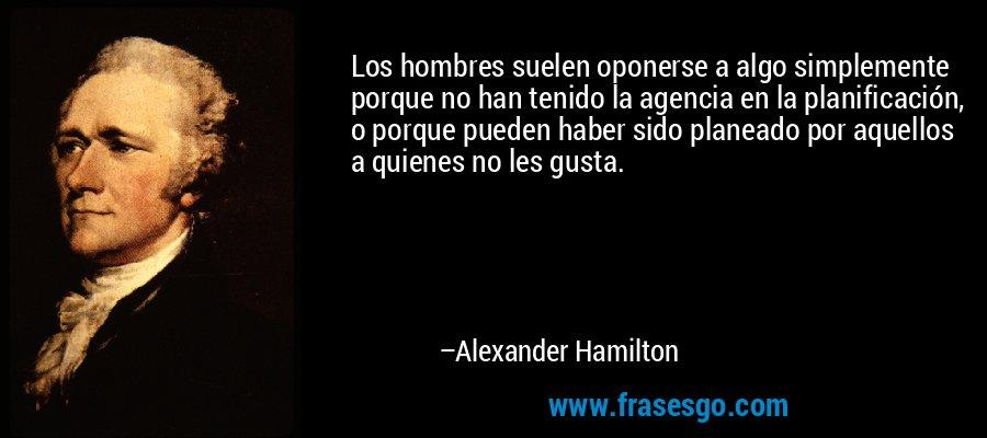 Los hombres suelen oponerse a algo simplemente porque no han tenido la agencia en la planificación, o porque pueden haber sido planeado por aquellos a quienes no les gusta. – Alexander Hamilton