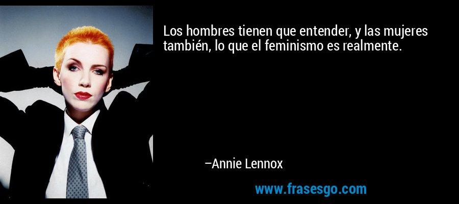 Los hombres tienen que entender, y las mujeres también, lo que el feminismo es realmente. – Annie Lennox