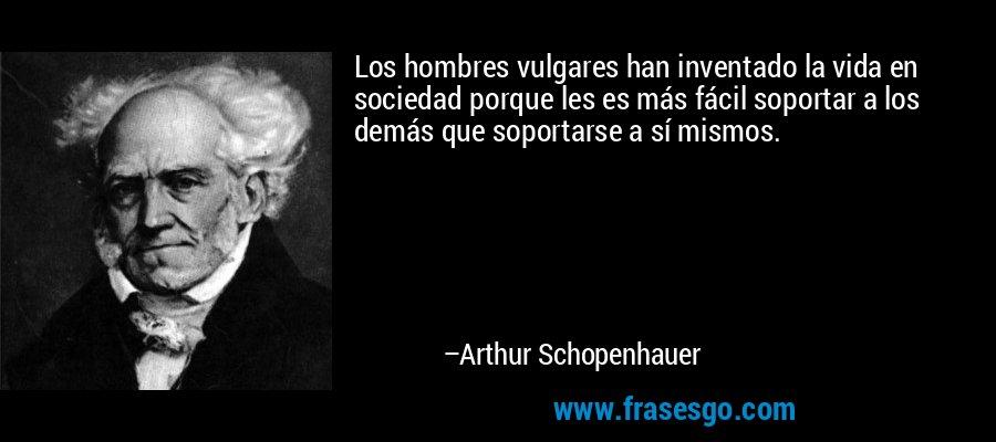 Los hombres vulgares han inventado la vida en sociedad porque les es más fácil soportar a los demás que soportarse a sí mismos. – Arthur Schopenhauer