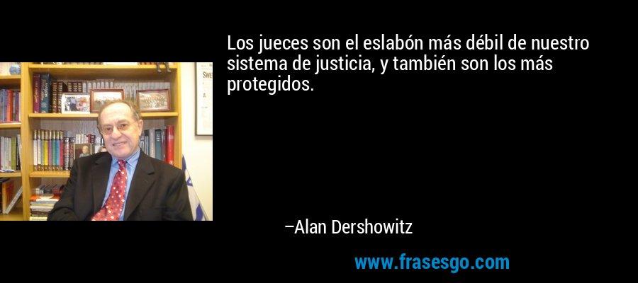 Los jueces son el eslabón más débil de nuestro sistema de justicia, y también son los más protegidos. – Alan Dershowitz