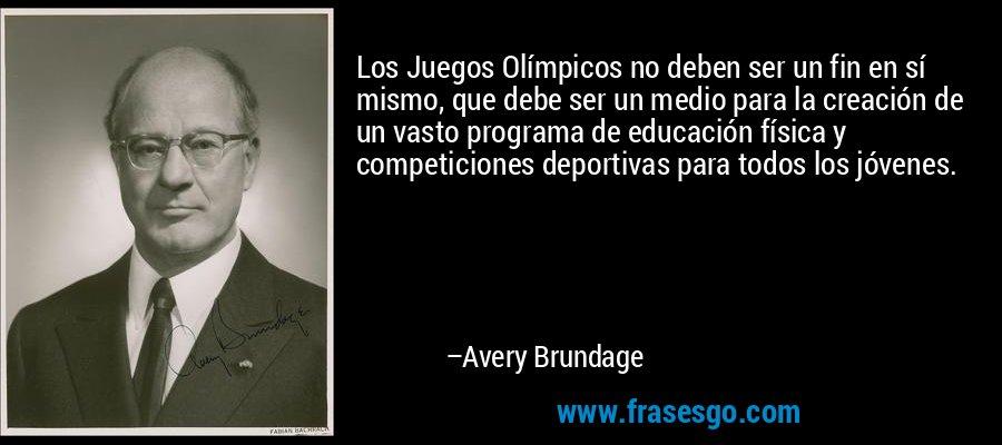 Los Juegos Olímpicos no deben ser un fin en sí mismo, que debe ser un medio para la creación de un vasto programa de educación física y competiciones deportivas para todos los jóvenes. – Avery Brundage
