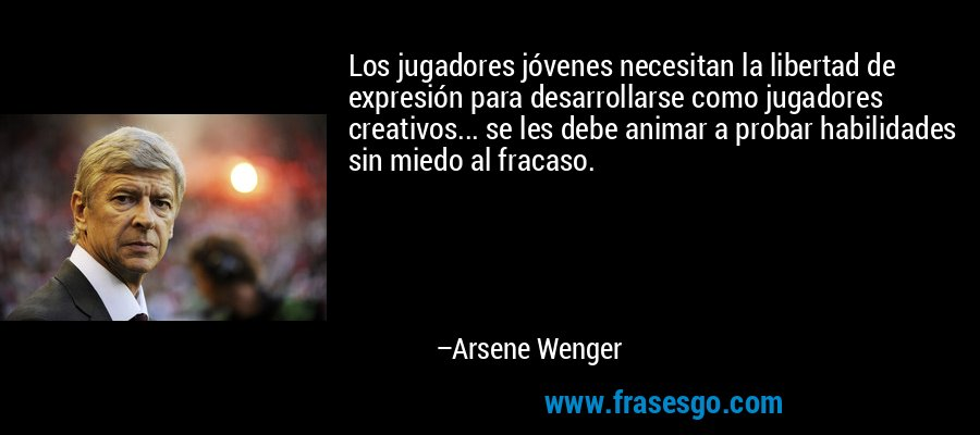 Los jugadores jóvenes necesitan la libertad de expresión para desarrollarse como jugadores creativos... se les debe animar a probar habilidades sin miedo al fracaso. – Arsene Wenger