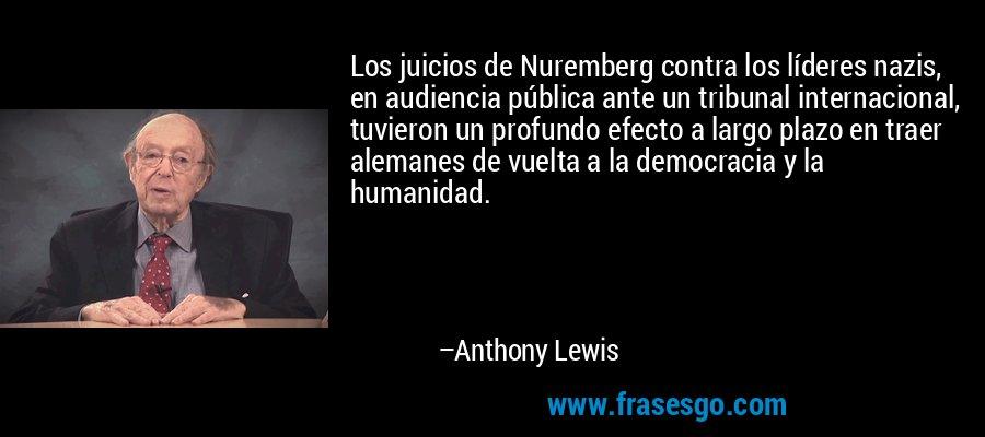 Los juicios de Nuremberg contra los líderes nazis, en audiencia pública ante un tribunal internacional, tuvieron un profundo efecto a largo plazo en traer alemanes de vuelta a la democracia y la humanidad. – Anthony Lewis