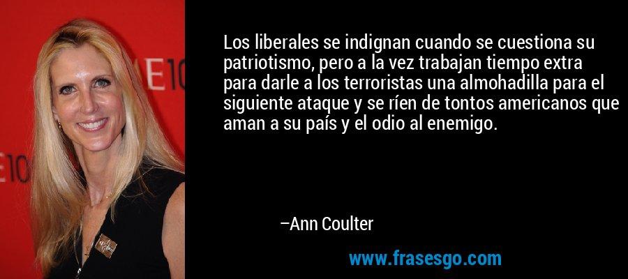 Los liberales se indignan cuando se cuestiona su patriotismo, pero a la vez trabajan tiempo extra para darle a los terroristas una almohadilla para el siguiente ataque y se ríen de tontos americanos que aman a su país y el odio al enemigo. – Ann Coulter