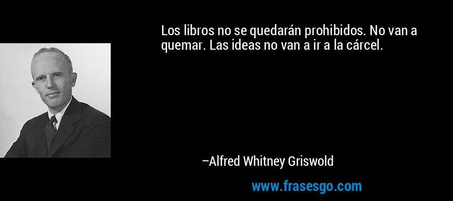 Los libros no se quedarán prohibidos. No van a quemar. Las ideas no van a ir a la cárcel. – Alfred Whitney Griswold