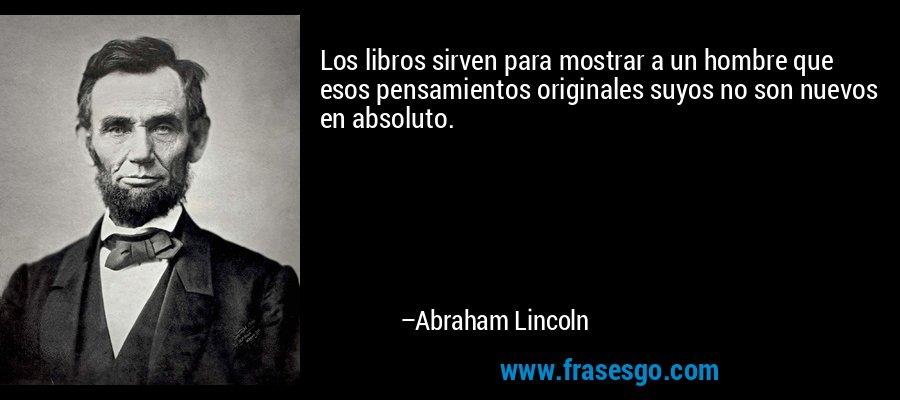 Los libros sirven para mostrar a un hombre que esos pensamientos originales suyos no son nuevos en absoluto. – Abraham Lincoln
