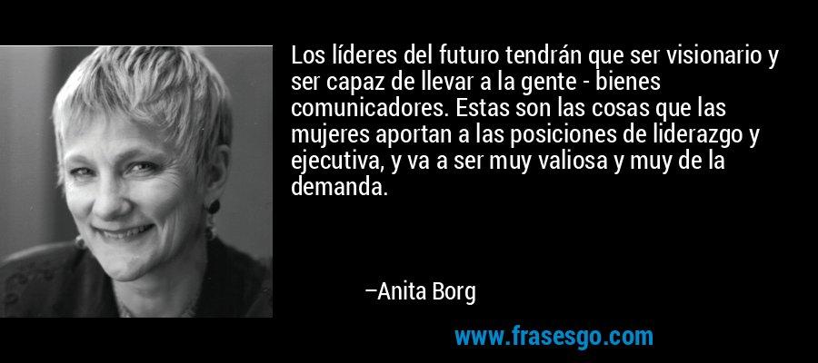 Los líderes del futuro tendrán que ser visionario y ser capaz de llevar a la gente - bienes comunicadores. Estas son las cosas que las mujeres aportan a las posiciones de liderazgo y ejecutiva, y va a ser muy valiosa y muy de la demanda. – Anita Borg