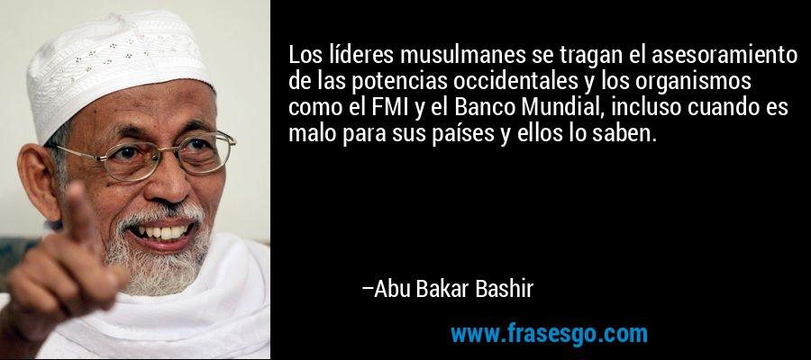 Los líderes musulmanes se tragan el asesoramiento de las potencias occidentales y los organismos como el FMI y el Banco Mundial, incluso cuando es malo para sus países y ellos lo saben. – Abu Bakar Bashir
