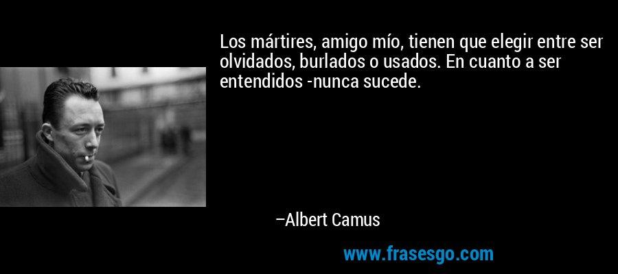 Los mártires, amigo mío, tienen que elegir entre ser olvidados, burlados o usados. En cuanto a ser entendidos -nunca sucede. – Albert Camus