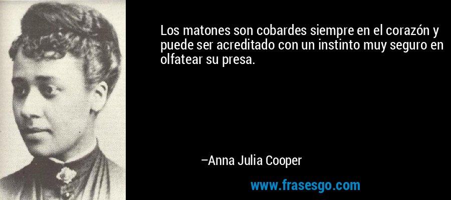Los matones son cobardes siempre en el corazón y puede ser acreditado con un instinto muy seguro en olfatear su presa. – Anna Julia Cooper