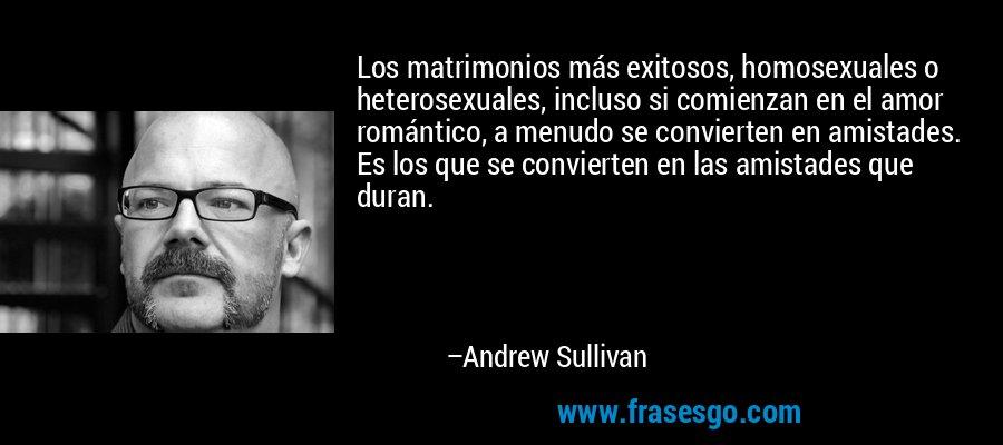 Los matrimonios más exitosos, homosexuales o heterosexuales, incluso si comienzan en el amor romántico, a menudo se convierten en amistades. Es los que se convierten en las amistades que duran. – Andrew Sullivan