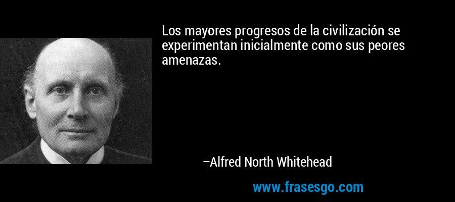 Los mayores progresos de la civilización se experimentan inicialmente como sus peores amenazas. – Alfred North Whitehead