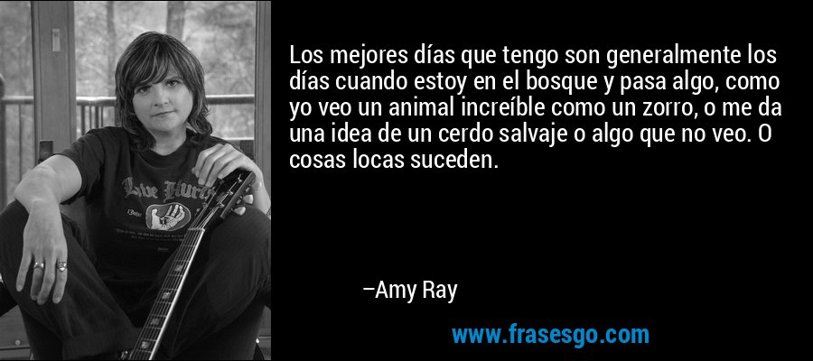 Los mejores días que tengo son generalmente los días cuando estoy en el bosque y pasa algo, como yo veo un animal increíble como un zorro, o me da una idea de un cerdo salvaje o algo que no veo. O cosas locas suceden. – Amy Ray