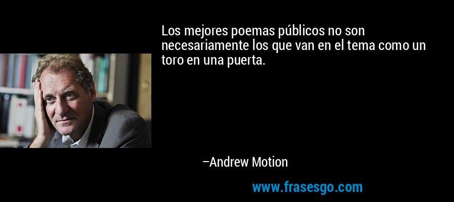 Los mejores poemas públicos no son necesariamente los que van en el tema como un toro en una puerta. – Andrew Motion