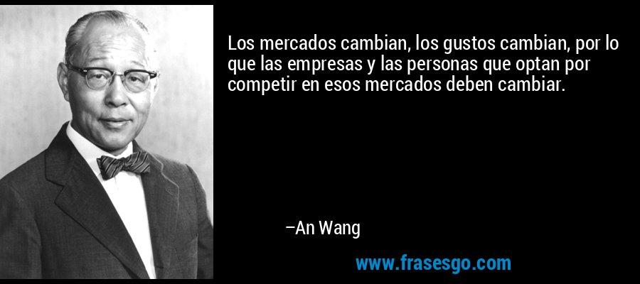 Los mercados cambian, los gustos cambian, por lo que las empresas y las personas que optan por competir en esos mercados deben cambiar. – An Wang