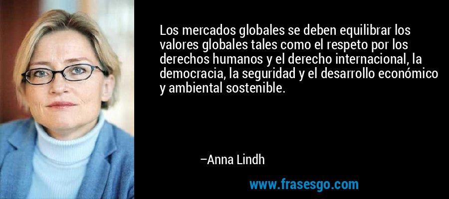 Los mercados globales se deben equilibrar los valores globales tales como el respeto por los derechos humanos y el derecho internacional, la democracia, la seguridad y el desarrollo económico y ambiental sostenible. – Anna Lindh