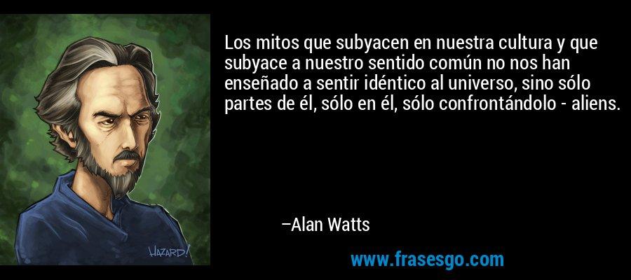 Los mitos que subyacen en nuestra cultura y que subyace a nuestro sentido común no nos han enseñado a sentir idéntico al universo, sino sólo partes de él, sólo en él, sólo confrontándolo - aliens. – Alan Watts
