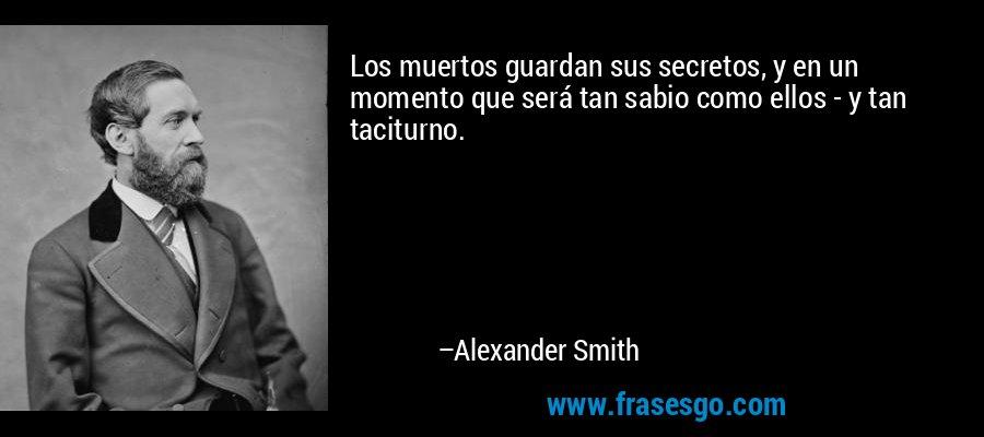 Los muertos guardan sus secretos, y en un momento que será tan sabio como ellos - y tan taciturno. – Alexander Smith