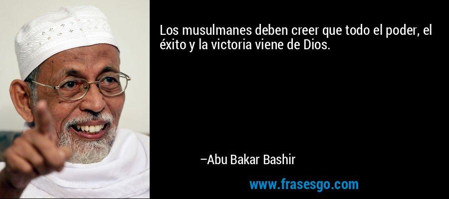 Los musulmanes deben creer que todo el poder, el éxito y la victoria viene de Dios. – Abu Bakar Bashir