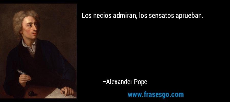 Los necios admiran, los sensatos aprueban. – Alexander Pope