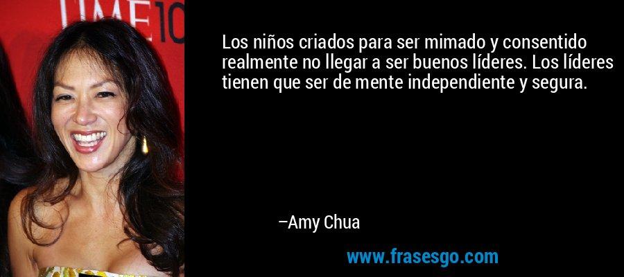 Los niños criados para ser mimado y consentido realmente no llegar a ser buenos líderes. Los líderes tienen que ser de mente independiente y segura. – Amy Chua