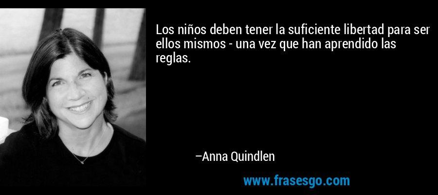 Los niños deben tener la suficiente libertad para ser ellos mismos - una vez que han aprendido las reglas. – Anna Quindlen