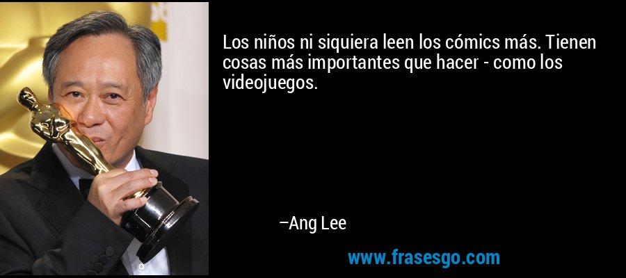 Los niños ni siquiera leen los cómics más. Tienen cosas más importantes que hacer - como los videojuegos. – Ang Lee
