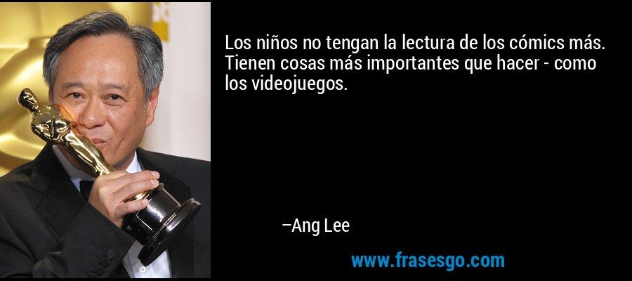 Los niños no tengan la lectura de los cómics más. Tienen cosas más importantes que hacer - como los videojuegos. – Ang Lee